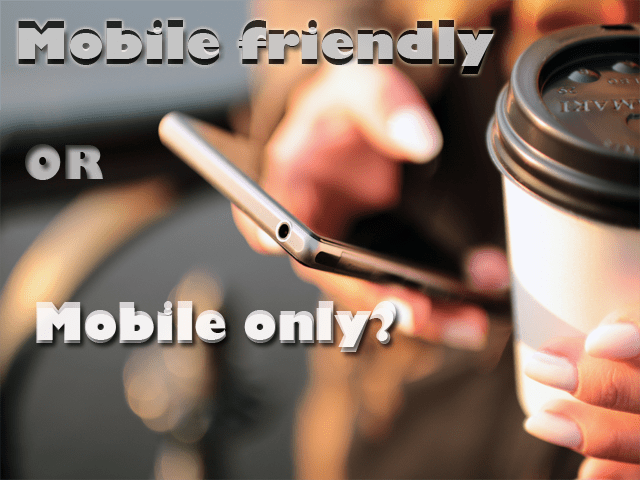 Mobile Friendly or Mobile Only